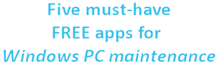 Five must-have FREE apps for Windows PC maintenance
